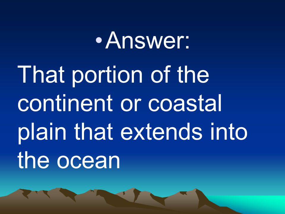 Answer: That portion of the continent or coastal plain that extends into the ocean