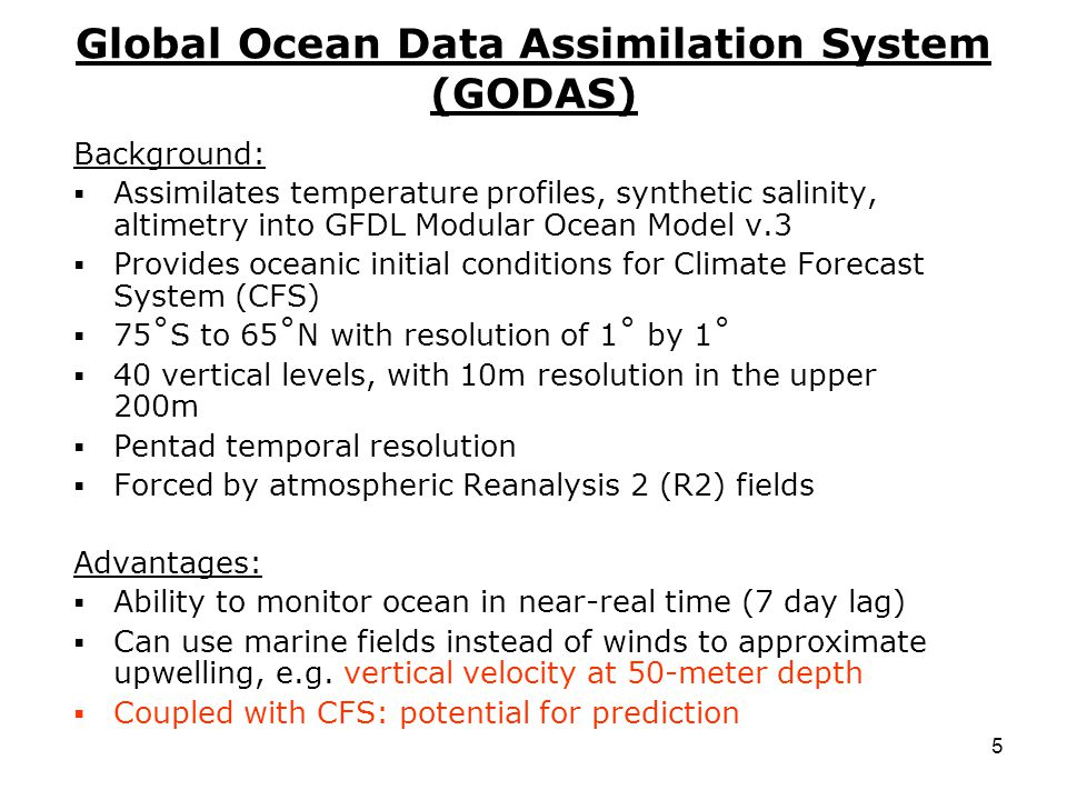 5 Global Ocean Data Assimilation System (GODAS) Background:  Assimilates temperature profiles, synthetic salinity, altimetry into GFDL Modular Ocean Model v.3  Provides oceanic initial conditions for Climate Forecast System (CFS)  75˚S to 65˚N with resolution of 1˚ by 1˚  40 vertical levels, with 10m resolution in the upper 200m  Pentad temporal resolution  Forced by atmospheric Reanalysis 2 (R2) fields Advantages:  Ability to monitor ocean in near-real time (7 day lag)  Can use marine fields instead of winds to approximate upwelling, e.g.