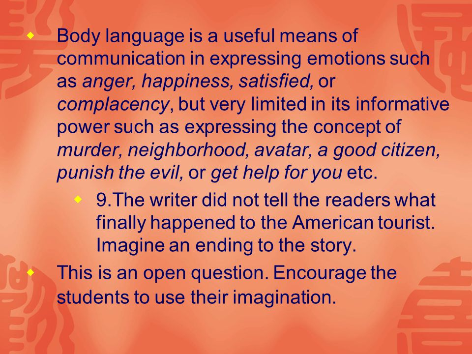  Body language is a useful means of communication in expressing emotions such as anger, happiness, satisfied, or complacency, but very limited in its informative power such as expressing the concept of murder, neighborhood, avatar, a good citizen, punish the evil, or get help for you etc.