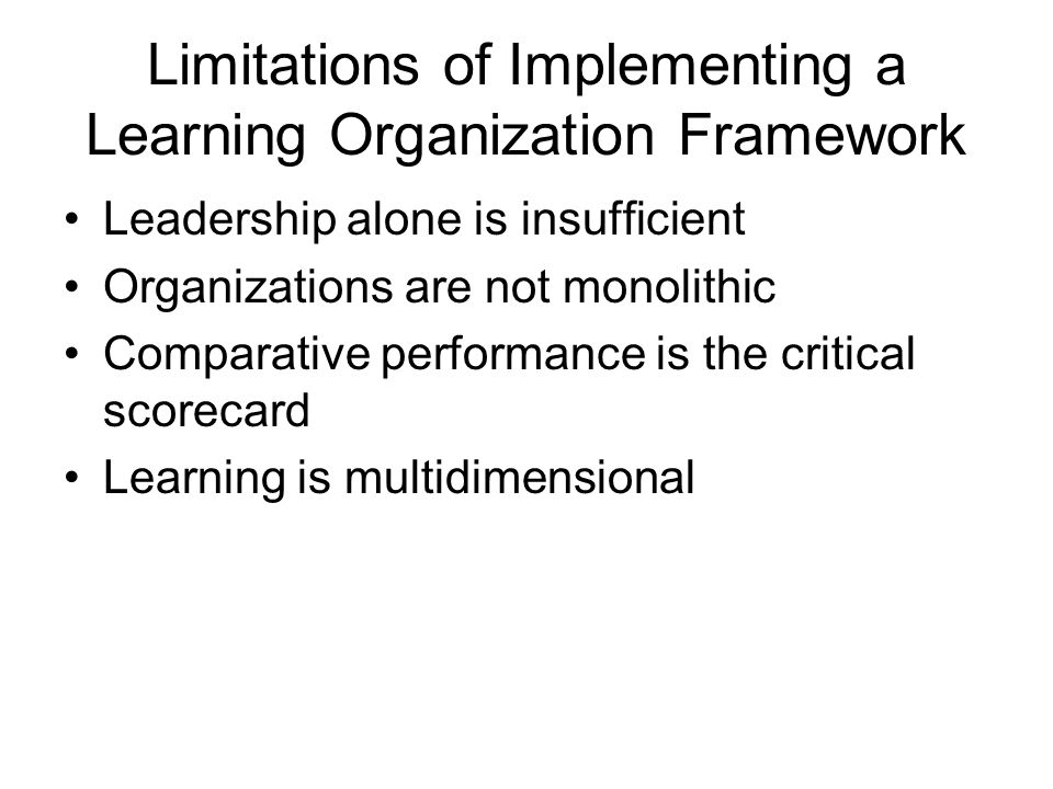 Limitations of Implementing a Learning Organization Framework Leadership alone is insufficient Organizations are not monolithic Comparative performance is the critical scorecard Learning is multidimensional