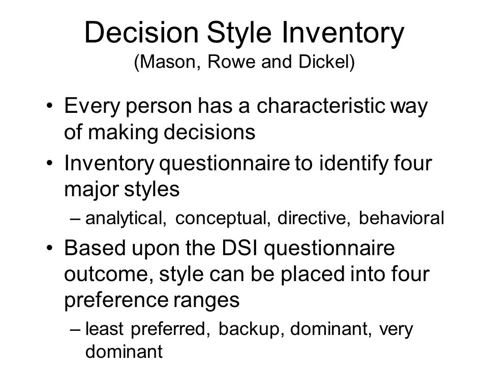 Decision Style Inventory (Mason, Rowe and Dickel) Every person has a characteristic way of making decisions Inventory questionnaire to identify four major styles –analytical, conceptual, directive, behavioral Based upon the DSI questionnaire outcome, style can be placed into four preference ranges –least preferred, backup, dominant, very dominant