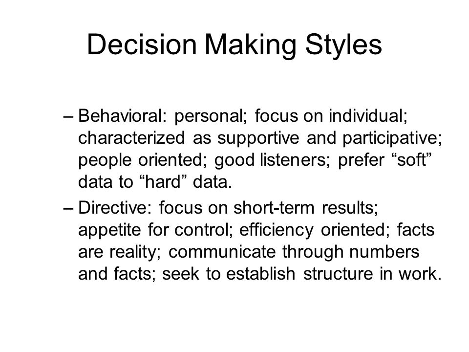 Decision Making Styles –Behavioral: personal; focus on individual; characterized as supportive and participative; people oriented; good listeners; prefer soft data to hard data.