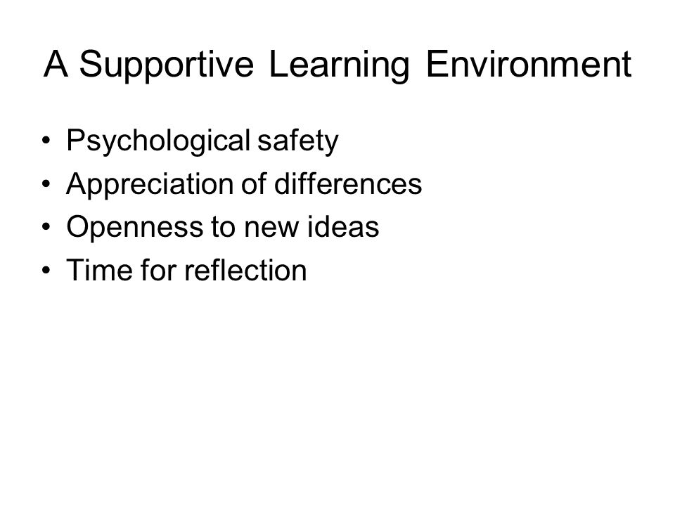 A Supportive Learning Environment Psychological safety Appreciation of differences Openness to new ideas Time for reflection