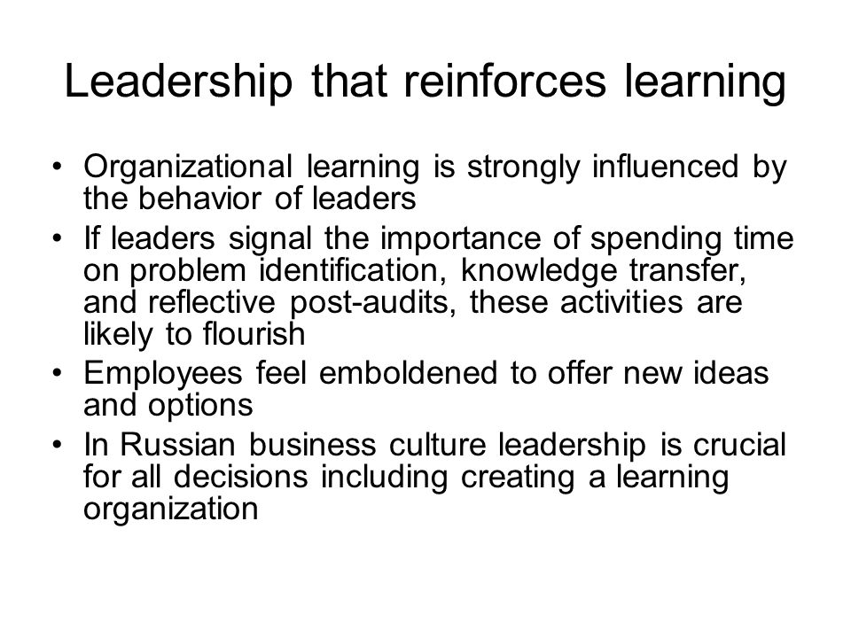 Leadership that reinforces learning Organizational learning is strongly influenced by the behavior of leaders If leaders signal the importance of spending time on problem identification, knowledge transfer, and reflective post-audits, these activities are likely to flourish Employees feel emboldened to offer new ideas and options In Russian business culture leadership is crucial for all decisions including creating a learning organization
