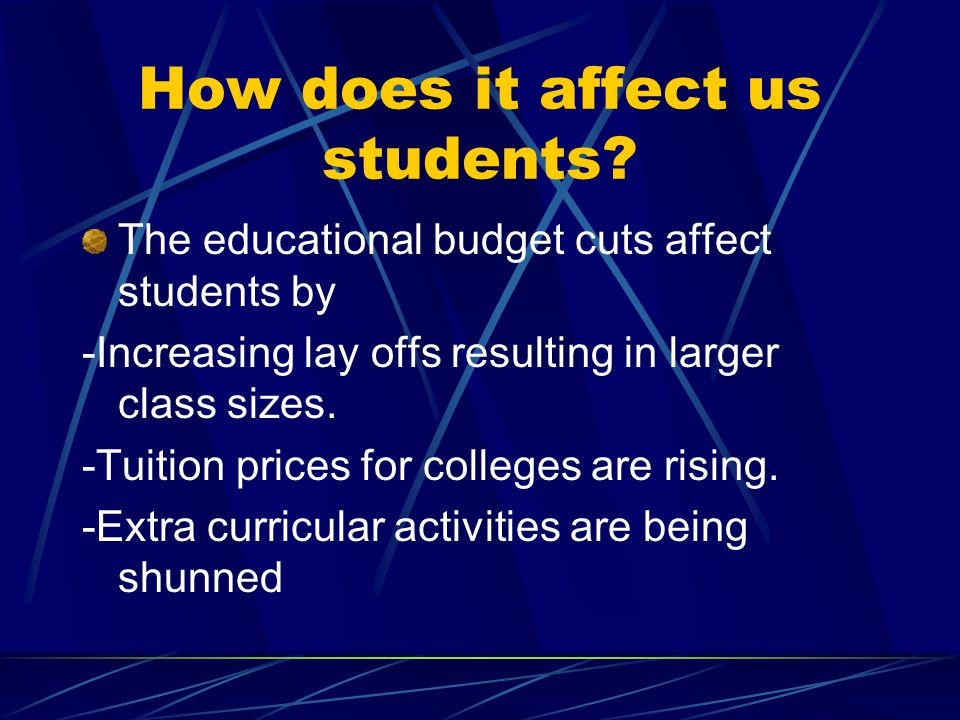 How does it affect us students? The educational budget cuts affect students by -Increasing lay offs resulting in larger class sizes. -Tuition prices f