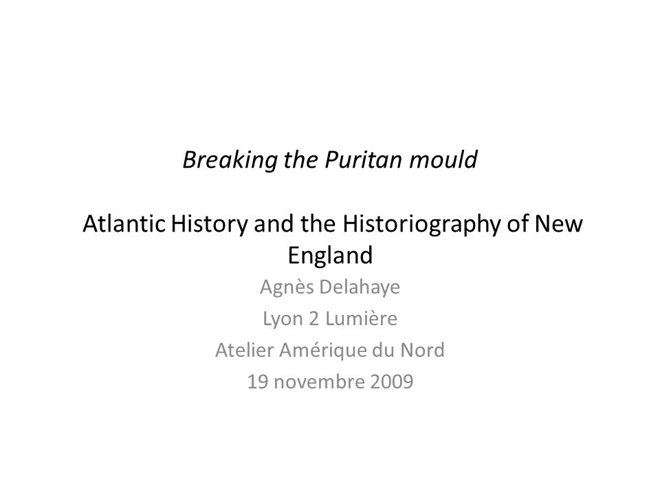 Breaking the Puritan mould Atlantic History and the Historiography of New England Agnès Delahaye Lyon 2 Lumière Atelier Amérique du Nord 19 novembre 2009