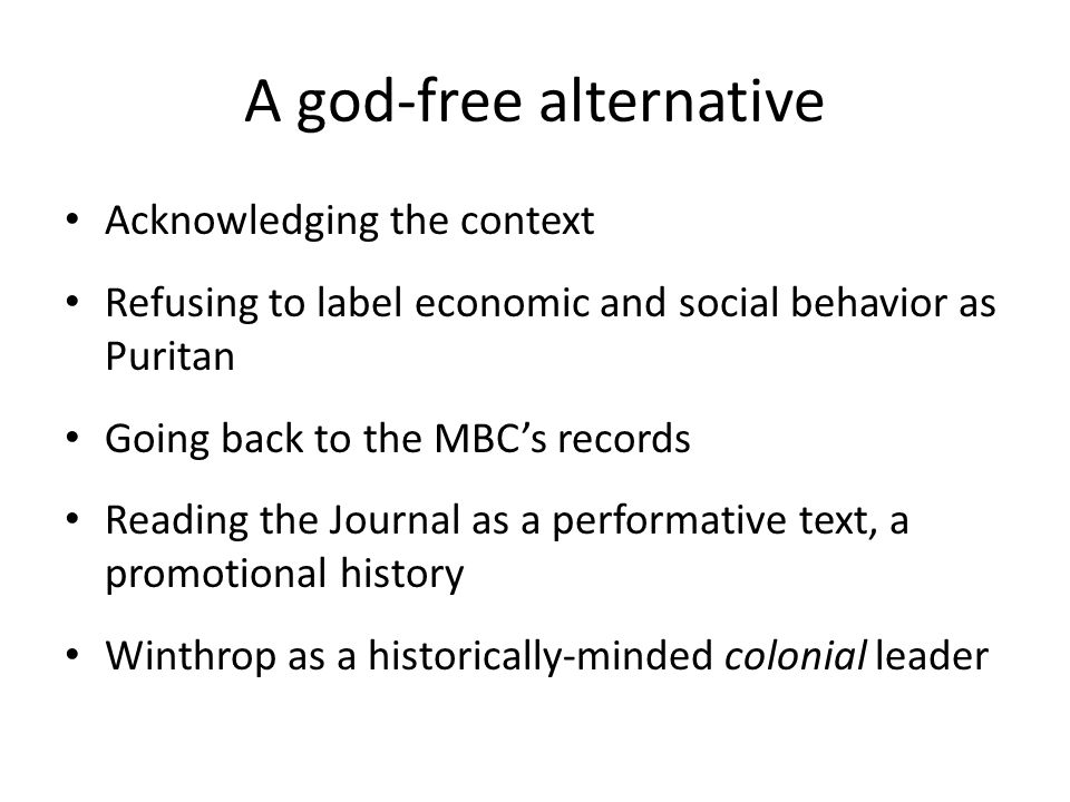 A god-free alternative Acknowledging the context Refusing to label economic and social behavior as Puritan Going back to the MBC's records Reading the Journal as a performative text, a promotional history Winthrop as a historically-minded colonial leader