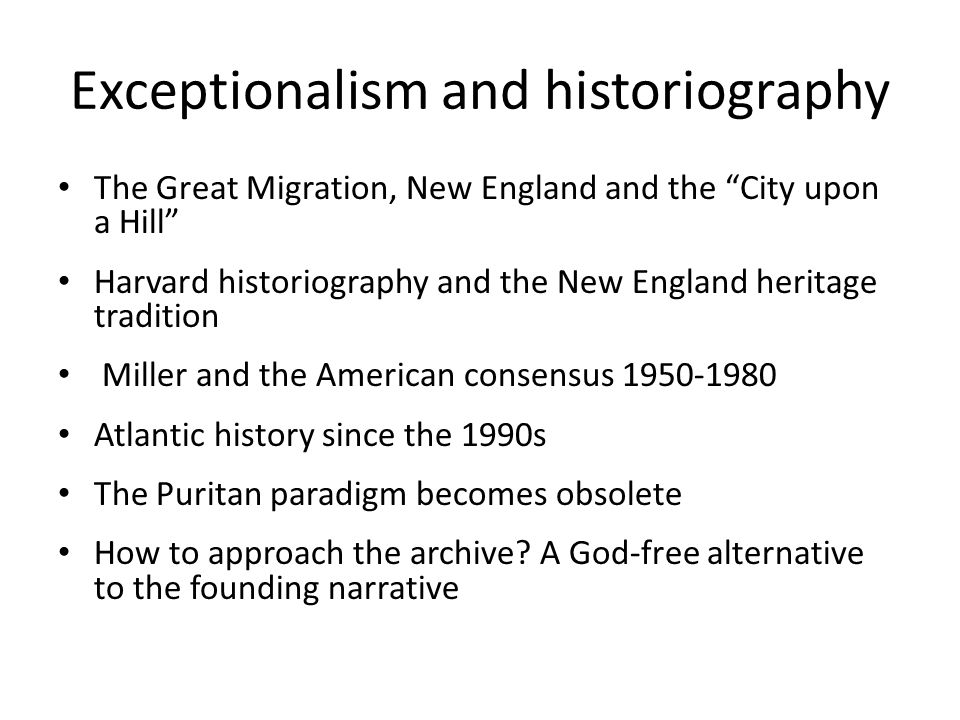 Exceptionalism and historiography The Great Migration, New England and the City upon a Hill Harvard historiography and the New England heritage tradition Miller and the American consensus 1950-1980 Atlantic history since the 1990s The Puritan paradigm becomes obsolete How to approach the archive.