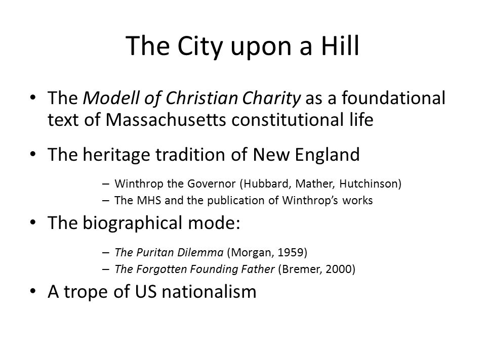 The City upon a Hill The Modell of Christian Charity as a foundational text of Massachusetts constitutional life The heritage tradition of New England – Winthrop the Governor (Hubbard, Mather, Hutchinson) – The MHS and the publication of Winthrop's works The biographical mode: – The Puritan Dilemma (Morgan, 1959) – The Forgotten Founding Father (Bremer, 2000) A trope of US nationalism