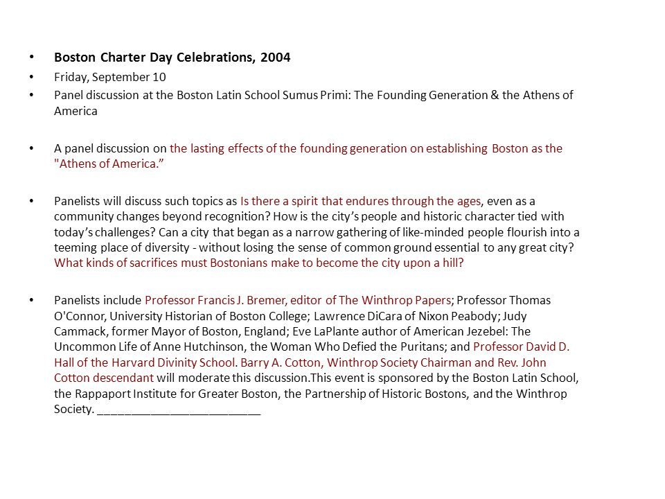 Boston Charter Day Celebrations, 2004 Friday, September 10 Panel discussion at the Boston Latin School Sumus Primi: The Founding Generation & the Athens of America A panel discussion on the lasting effects of the founding generation on establishing Boston as the Athens of America. Panelists will discuss such topics as Is there a spirit that endures through the ages, even as a community changes beyond recognition.