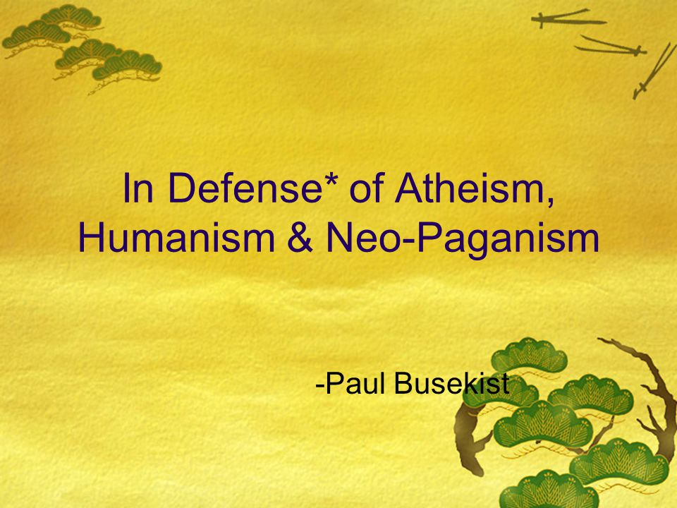 In Defense* of Atheism, Humanism & Neo-Paganism -Paul Busekist