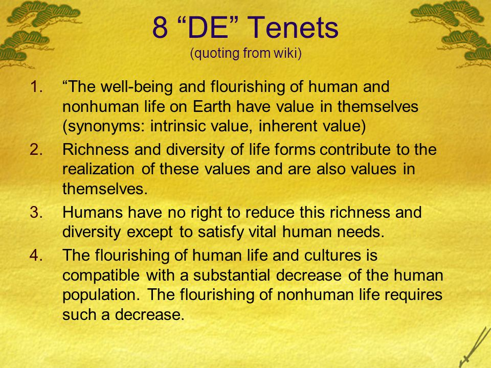"8 ""DE"" Tenets (quoting from wiki) 1.""The well-being and flourishing of human and nonhuman life on Earth have value in themselves (synonyms: intrinsic"