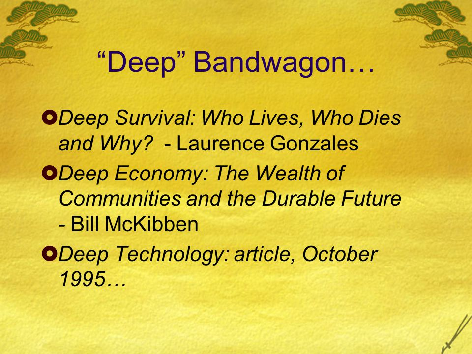 """Deep"" Bandwagon…  Deep Survival: Who Lives, Who Dies and Why? - Laurence Gonzales  Deep Economy: The Wealth of Communities and the Durable Future -"