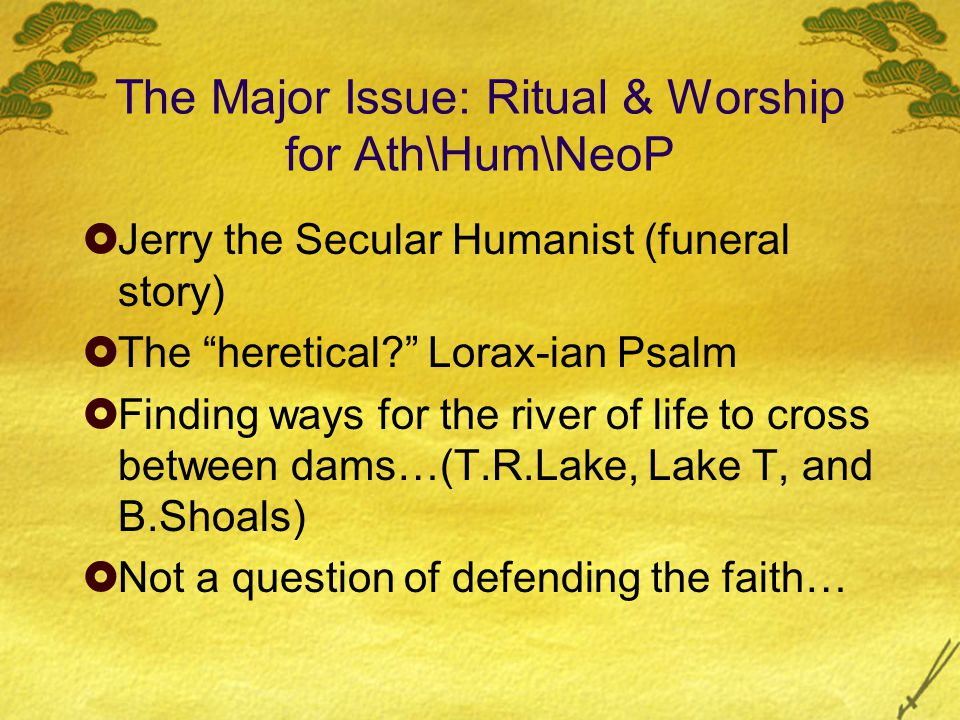 "The Major Issue: Ritual & Worship for Ath\Hum\NeoP  Jerry the Secular Humanist (funeral story)  The ""heretical?"" Lorax-ian Psalm  Finding ways for"