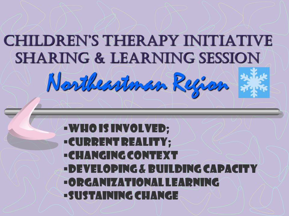 Children's Therapy Initiative Sharing & Learning Session Northeastman Region  Who is involved;  Current reality;  Changing context  Developing & building capacity  Organizational learning  Sustaining change