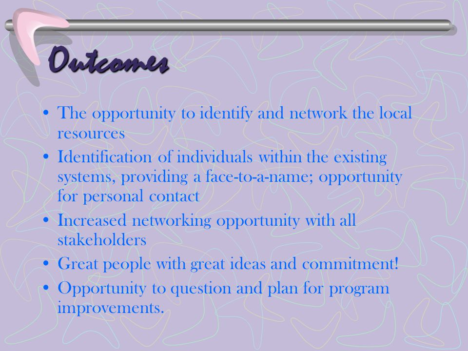 Outcomes The opportunity to identify and network the local resources Identification of individuals within the existing systems, providing a face-to-a-name; opportunity for personal contact Increased networking opportunity with all stakeholders Great people with great ideas and commitment.