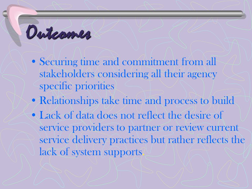 Outcomes Securing time and commitment from all stakeholders considering all their agency specific priorities Relationships take time and process to build Lack of data does not reflect the desire of service providers to partner or review current service delivery practices but rather reflects the lack of system supports.