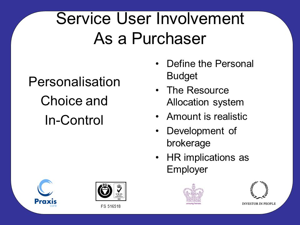 FS 516518 Service User Involvement As a Purchaser Personalisation Choice and In-Control Define the Personal Budget The Resource Allocation system Amount is realistic Development of brokerage HR implications as Employer