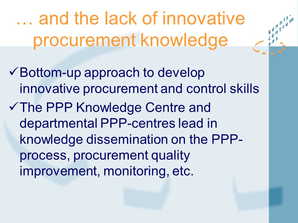 … and the lack of innovative procurement knowledge Bottom-up approach to develop innovative procurement and control skills The PPP Knowledge Centre an