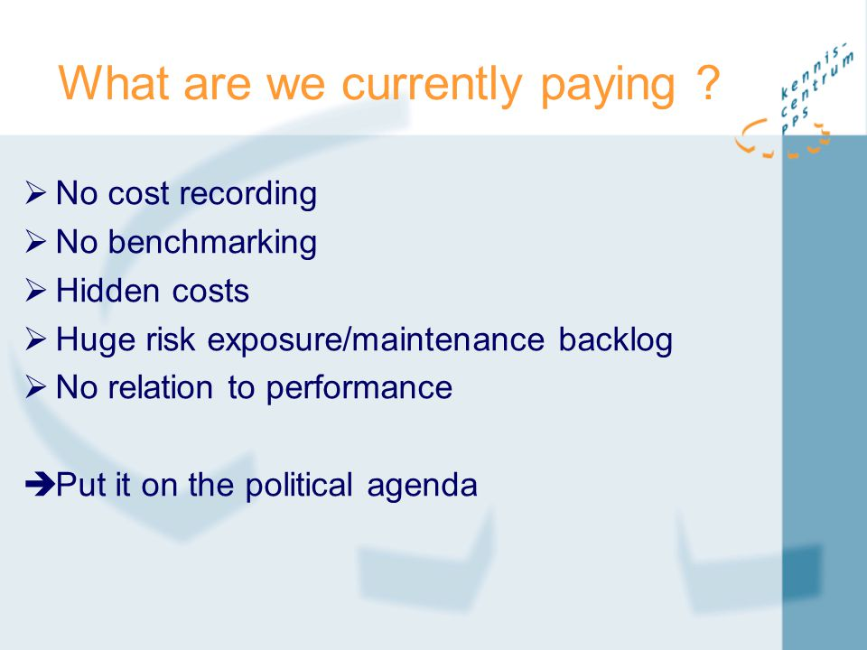 What are we currently paying ?  No cost recording  No benchmarking  Hidden costs  Huge risk exposure/maintenance backlog  No relation to performa