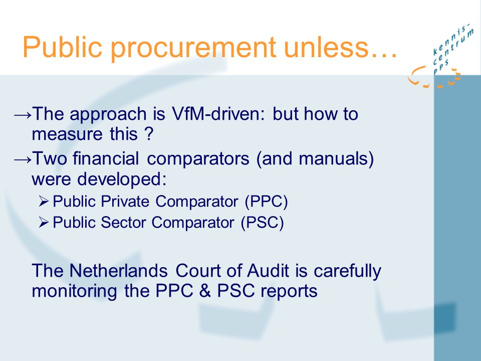 Public procurement unless… →The approach is VfM-driven: but how to measure this ? →Two financial comparators (and manuals) were developed:  Public Pr