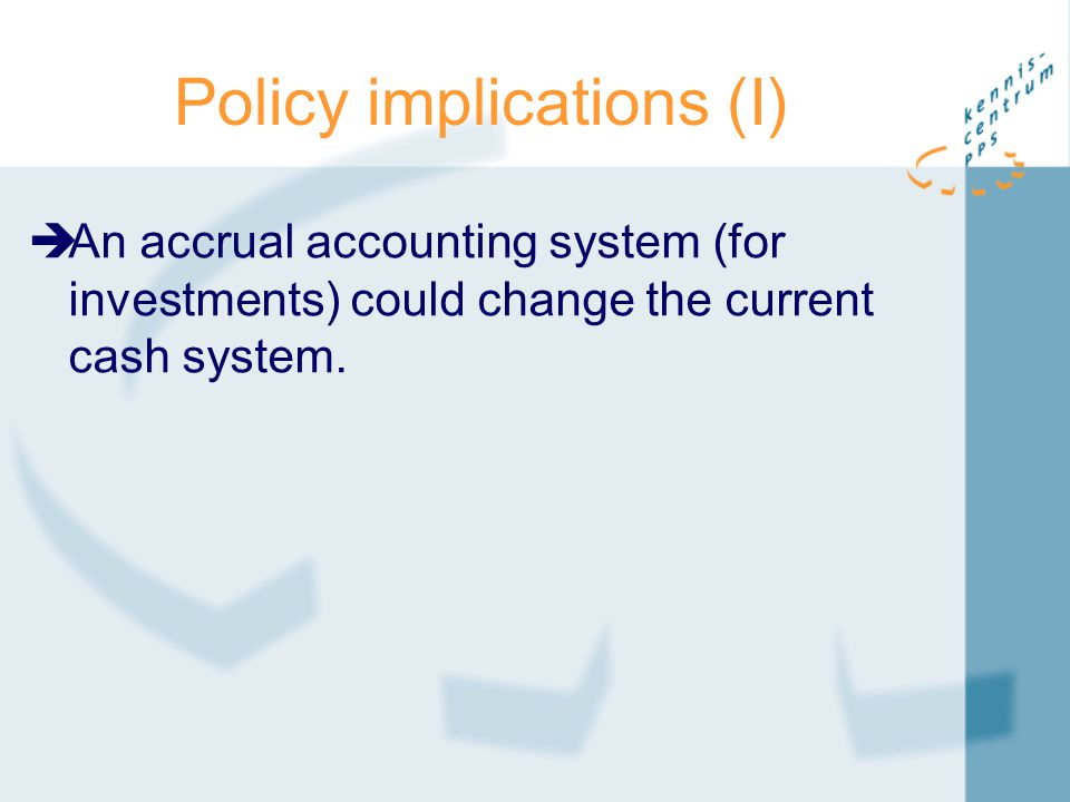 Policy implications (I)  An accrual accounting system (for investments) could change the current cash system.