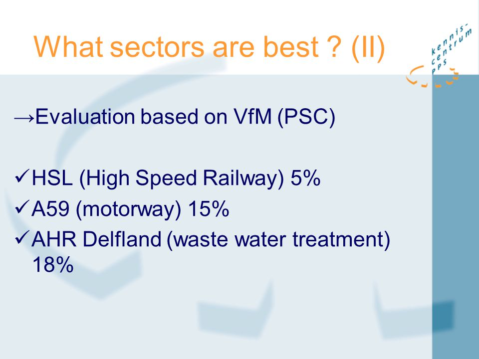What sectors are best ? (II) →Evaluation based on VfM (PSC) HSL (High Speed Railway) 5% A59 (motorway) 15% AHR Delfland (waste water treatment) 18%
