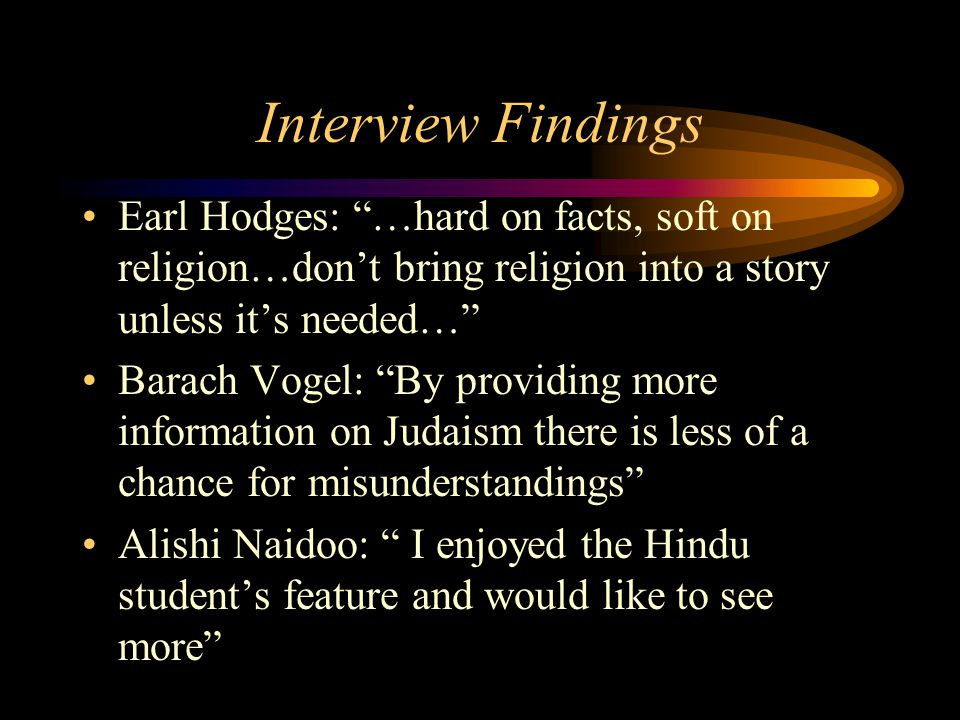 Interview Findings Earl Hodges: …hard on facts, soft on religion…don't bring religion into a story unless it's needed… Barach Vogel: By providing more information on Judaism there is less of a chance for misunderstandings Alishi Naidoo: I enjoyed the Hindu student's feature and would like to see more