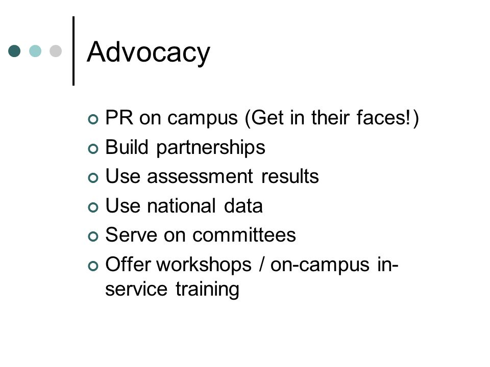 Advocacy PR on campus (Get in their faces!) Build partnerships Use assessment results Use national data Serve on committees Offer workshops / on-campus in- service training