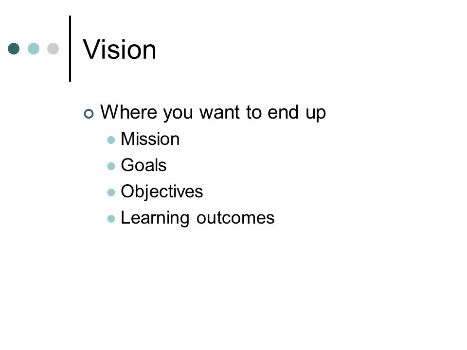 Vision Where you want to end up Mission Goals Objectives Learning outcomes