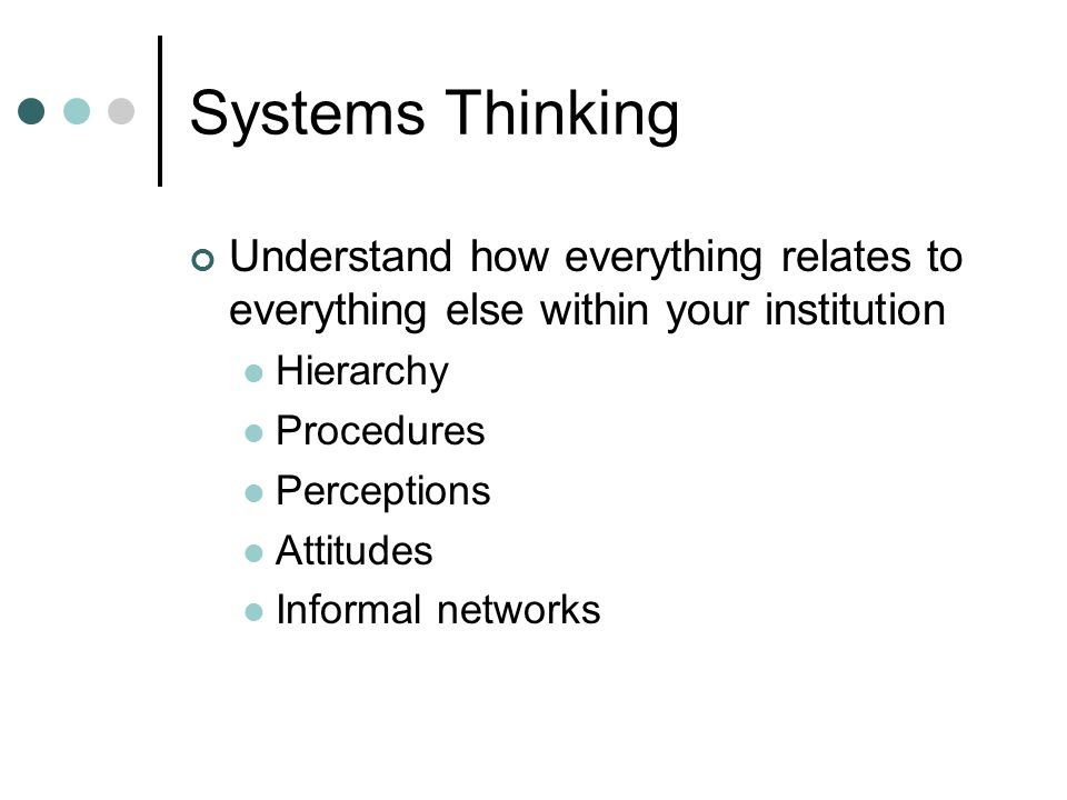 Systems Thinking Understand how everything relates to everything else within your institution Hierarchy Procedures Perceptions Attitudes Informal networks