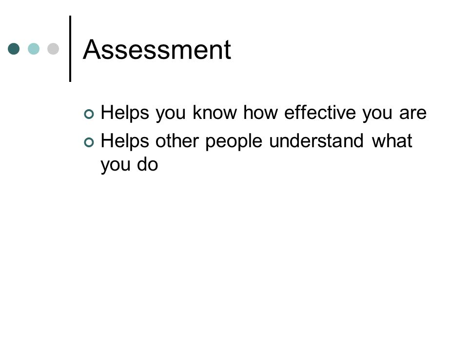 Assessment Helps you know how effective you are Helps other people understand what you do