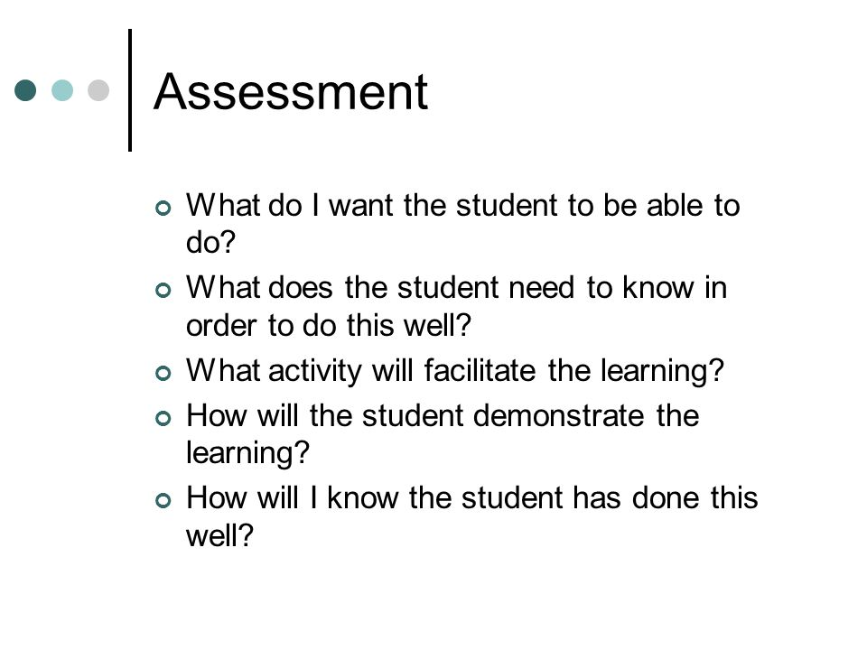 Assessment What do I want the student to be able to do.