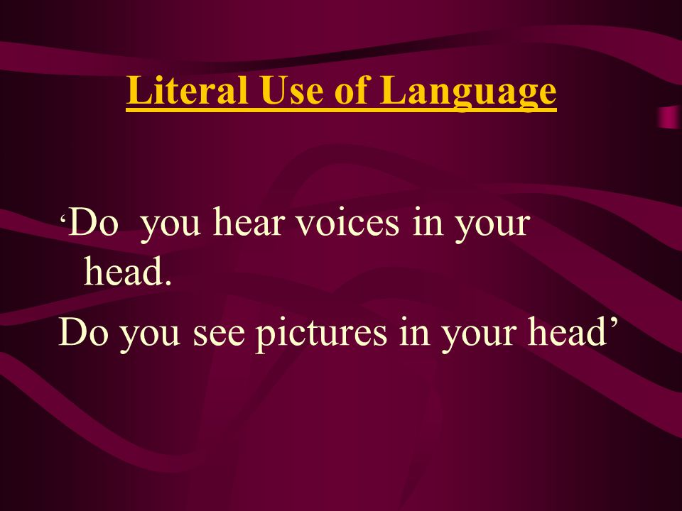 Literal Use of Language ' Do you hear voices in your head. Do you see pictures in your head'