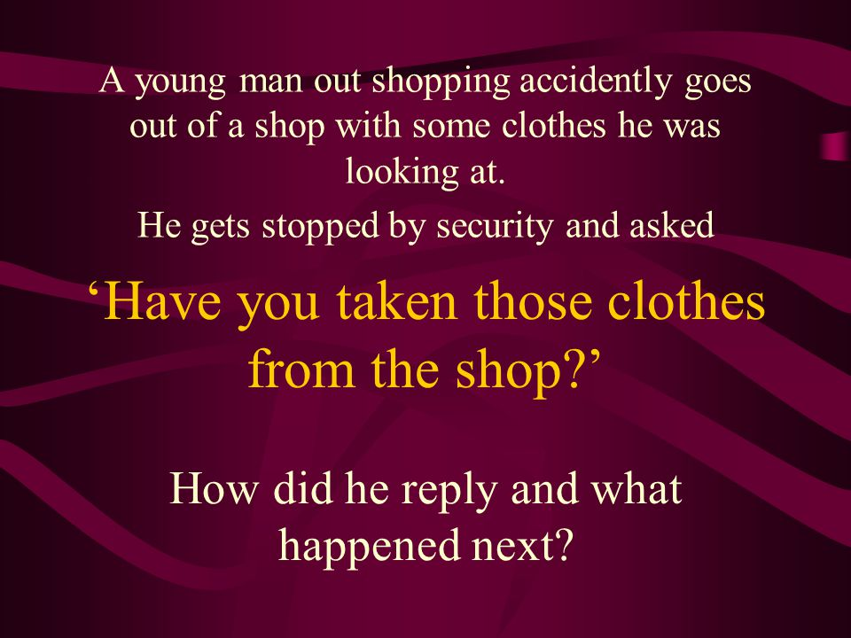 'Have you taken those clothes from the shop?' A young man out shopping accidently goes out of a shop with some clothes he was looking at.