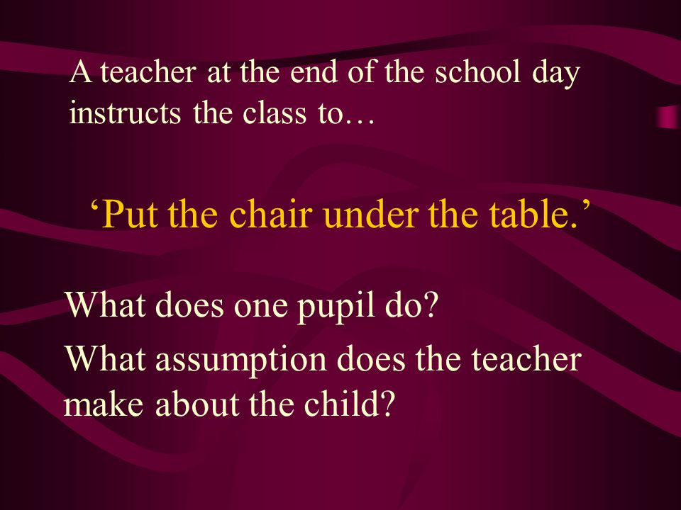 'Put the chair under the table.' What does one pupil do.