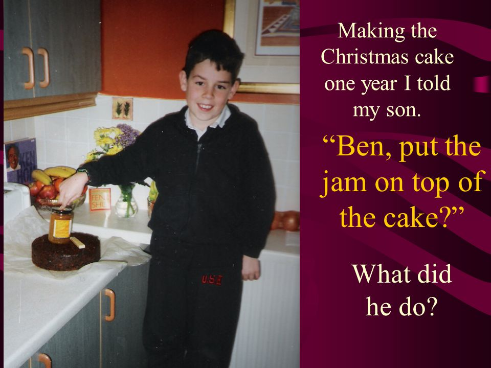 Ben, put the jam on top of the cake Making the Christmas cake one year I told my son.