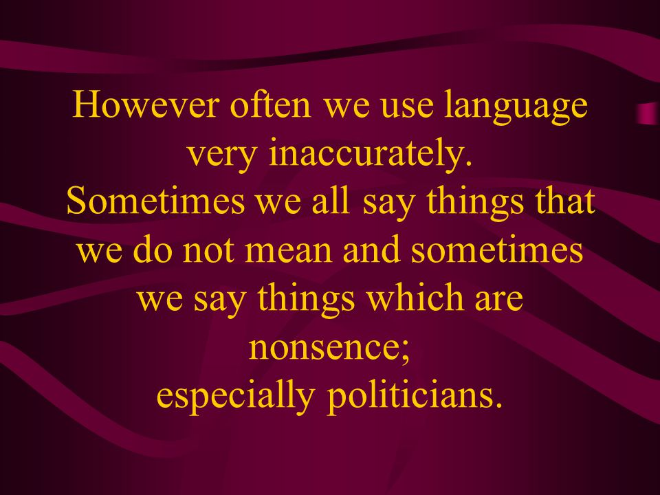 However often we use language very inaccurately.