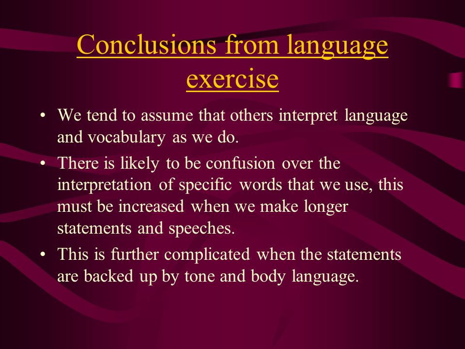Conclusions from language exercise We tend to assume that others interpret language and vocabulary as we do.
