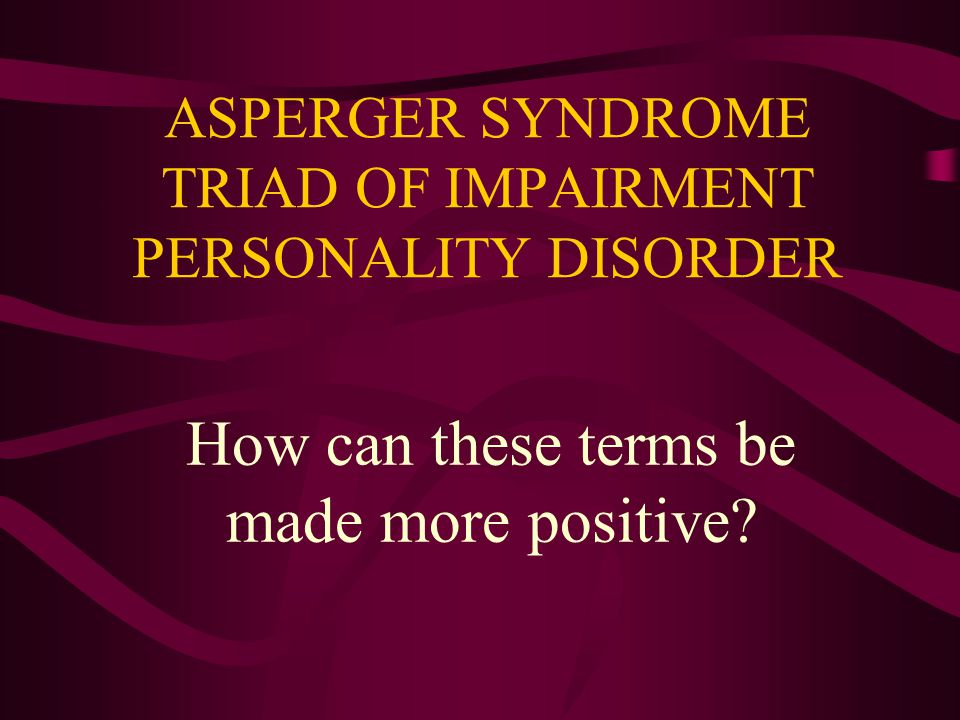 ASPERGER SYNDROME TRIAD OF IMPAIRMENT PERSONALITY DISORDER How can these terms be made more positive?