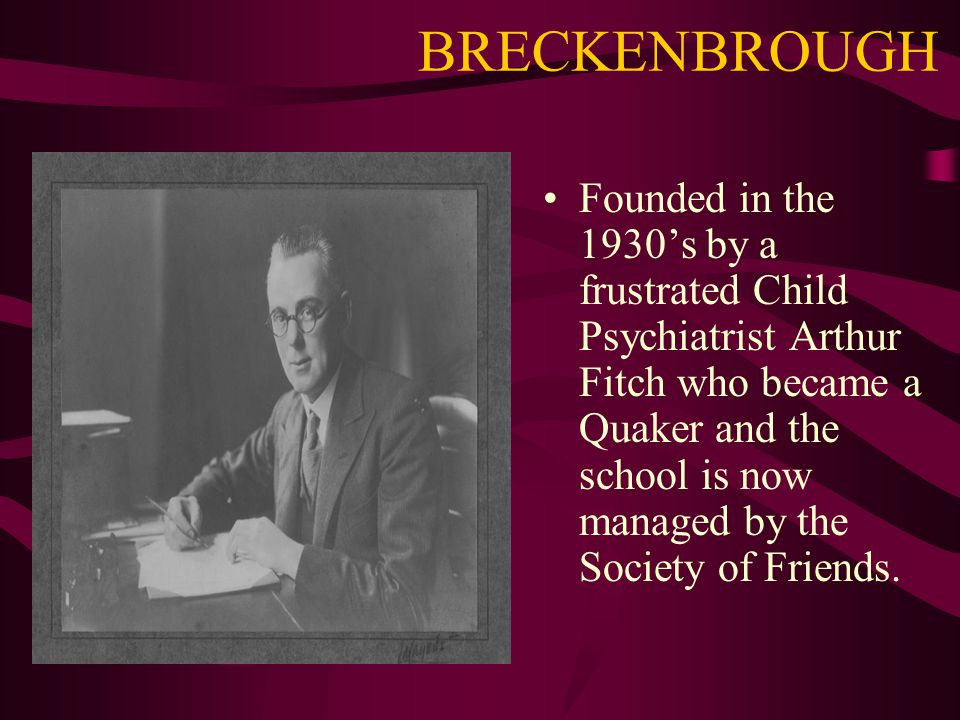 BRECKENBROUGH Founded in the 1930's by a frustrated Child Psychiatrist Arthur Fitch who became a Quaker and the school is now managed by the Society of Friends.