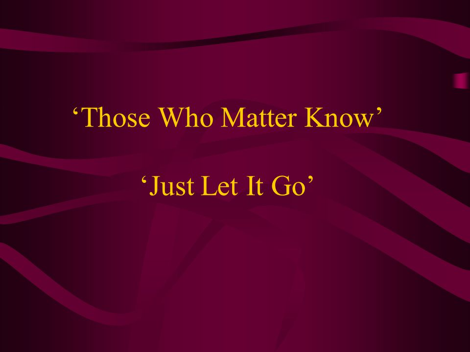 'Those Who Matter Know' 'Just Let It Go'
