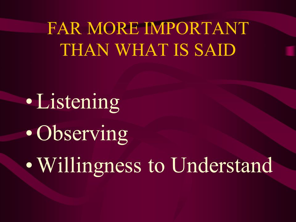 FAR MORE IMPORTANT THAN WHAT IS SAID Listening Observing Willingness to Understand