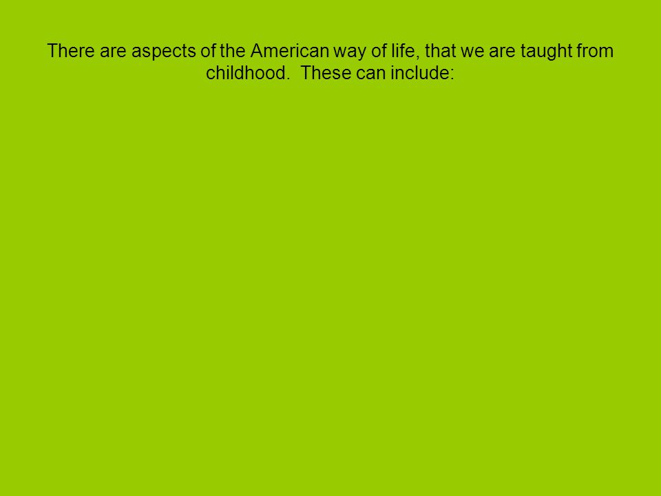 There are aspects of the American way of life, that we are taught from childhood.