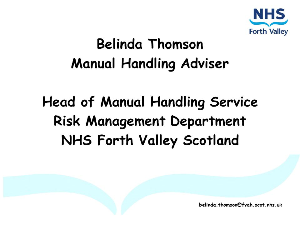 Belinda Thomson Manual Handling Adviser Head of Manual Handling Service Risk Management Department NHS Forth Valley Scotland belinda.thomson@fvah.scot.nhs.uk
