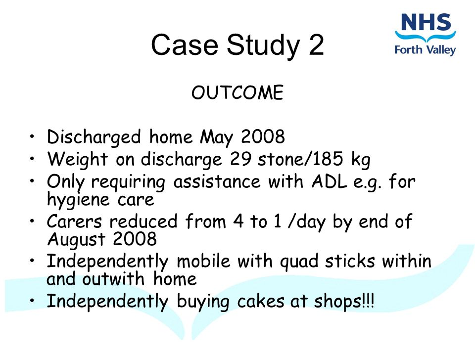 Case Study 2 OUTCOME Discharged home May 2008 Weight on discharge 29 stone/185 kg Only requiring assistance with ADL e.g.