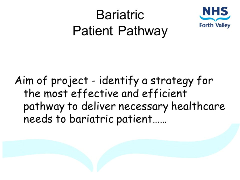 Bariatric Patient Pathway Aim of project - identify a strategy for the most effective and efficient pathway to deliver necessary healthcare needs to bariatric patient……