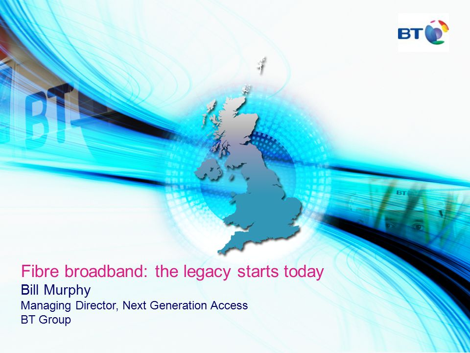 Fibre broadband: the legacy starts today Bill Murphy Managing Director, Next Generation Access BT Group