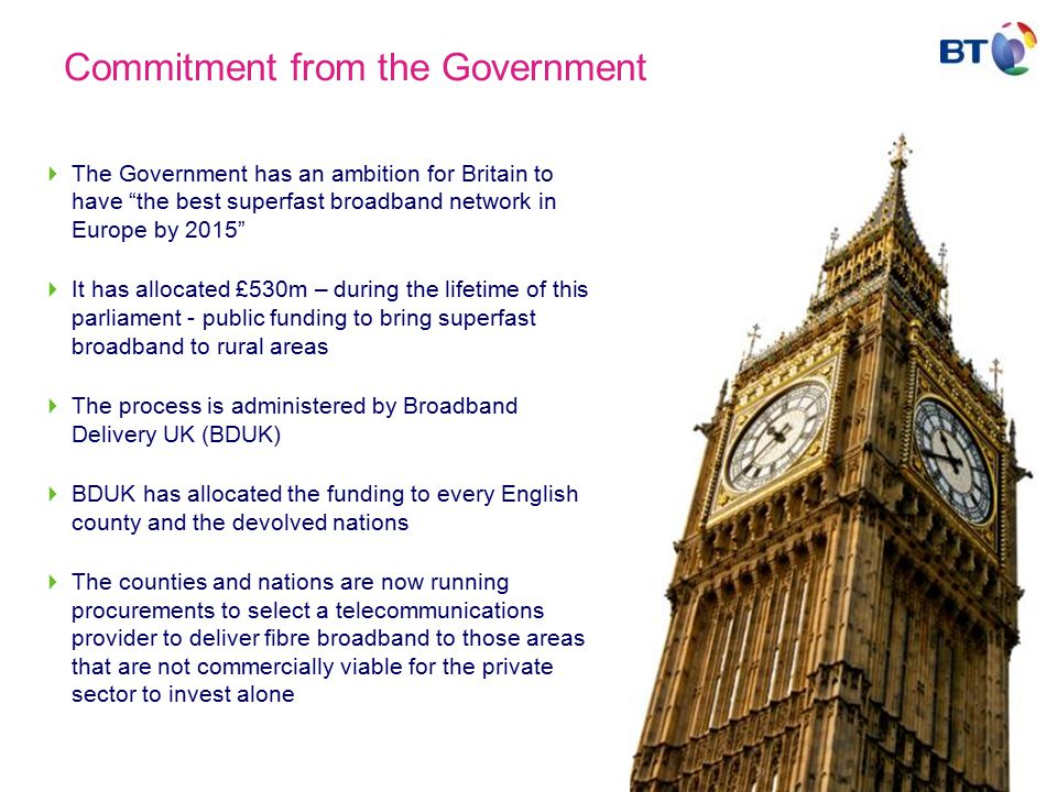 Commitment from the Government  The Government has an ambition for Britain to have the best superfast broadband network in Europe by 2015  It has allocated £530m – during the lifetime of this parliament - public funding to bring superfast broadband to rural areas  The process is administered by Broadband Delivery UK (BDUK)  BDUK has allocated the funding to every English county and the devolved nations  The counties and nations are now running procurements to select a telecommunications provider to deliver fibre broadband to those areas that are not commercially viable for the private sector to invest alone
