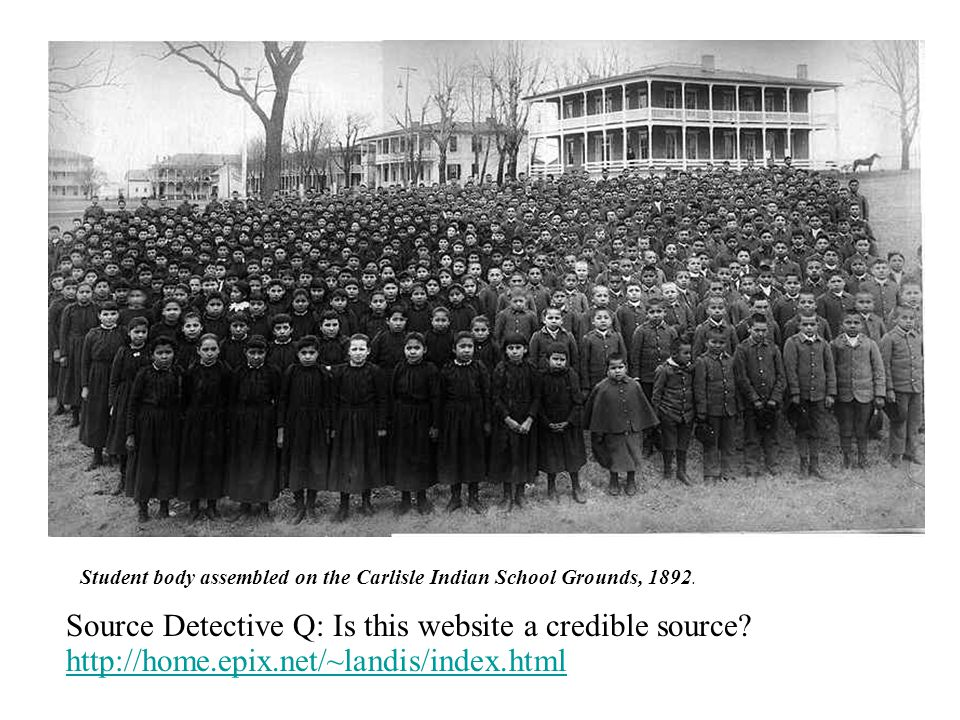 Student body assembled on the Carlisle Indian School Grounds, 1892. Source Detective Q: Is this website a credible source? http://home.epix.net/~landi